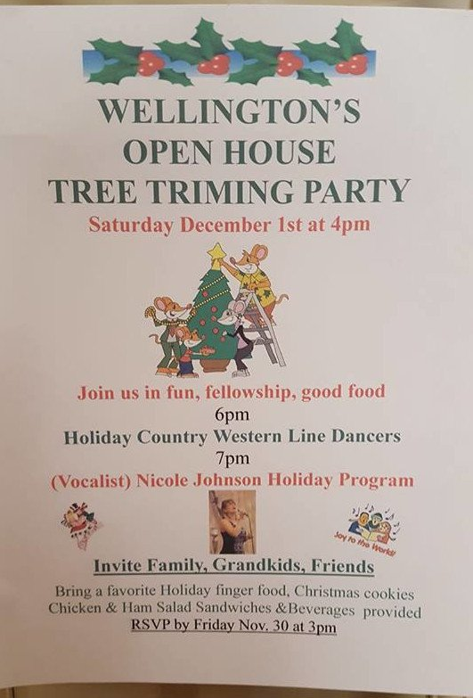 Wellington's Open House Tree Trimming Party Saturday December 1st at 4pm Join us in fun, fellowship, good food 6pm Holiday Country Western Line Dancers 7pm (Vocalist) Nicole Johnson Holiday Program...